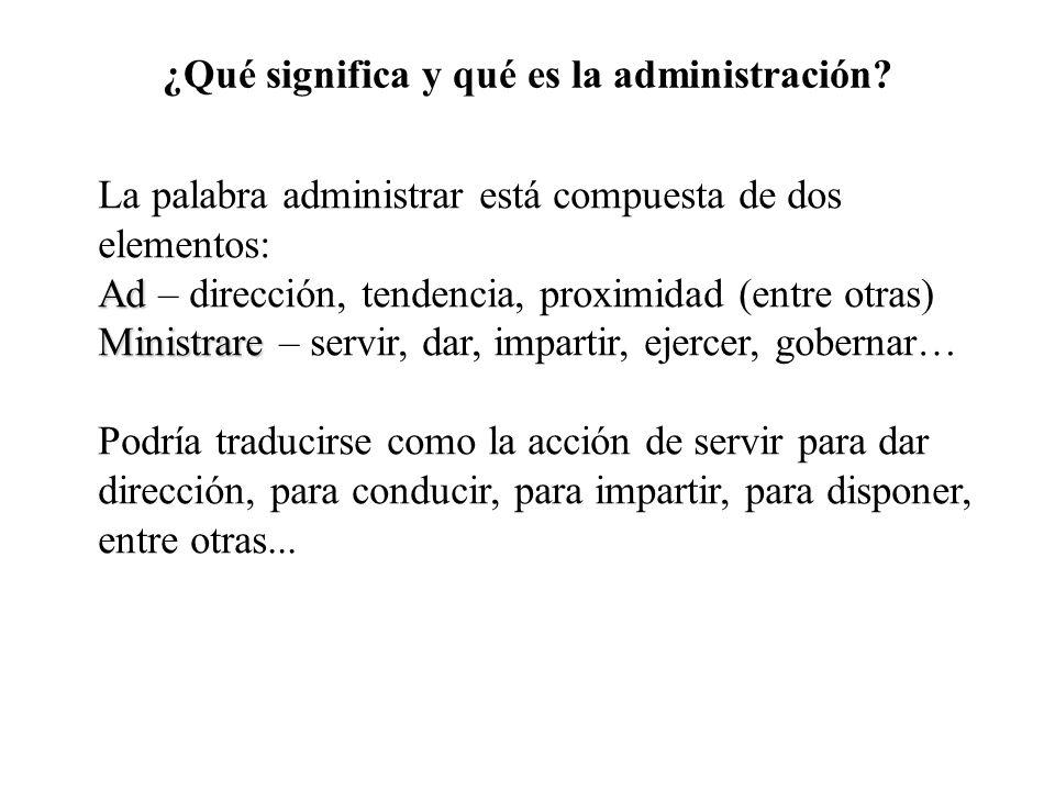 ¿Qué significa y qué es la administración? La palabra administrar está compuesta de dos elementos: Ad Ad – dirección, tendencia, proximidad (entre otr
