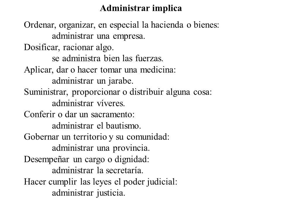 Administrar implica Ordenar, organizar, en especial la hacienda o bienes: administrar una empresa. Dosificar, racionar algo. se administra bien las fu