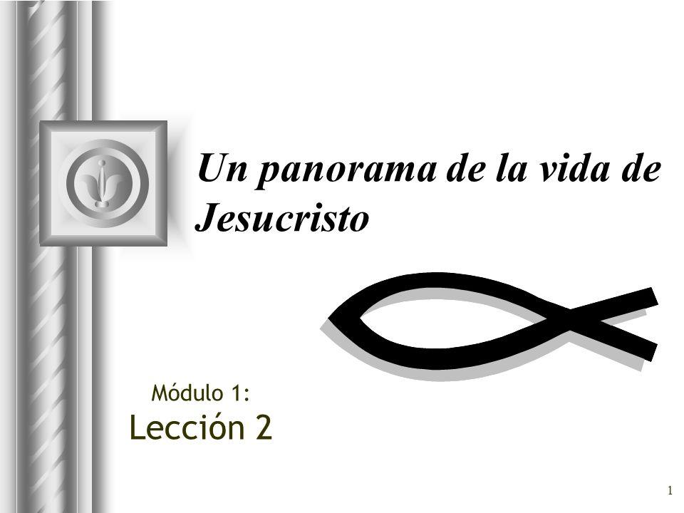 1 Un panorama de la vida de Jesucristo Módulo 1: Lección 2