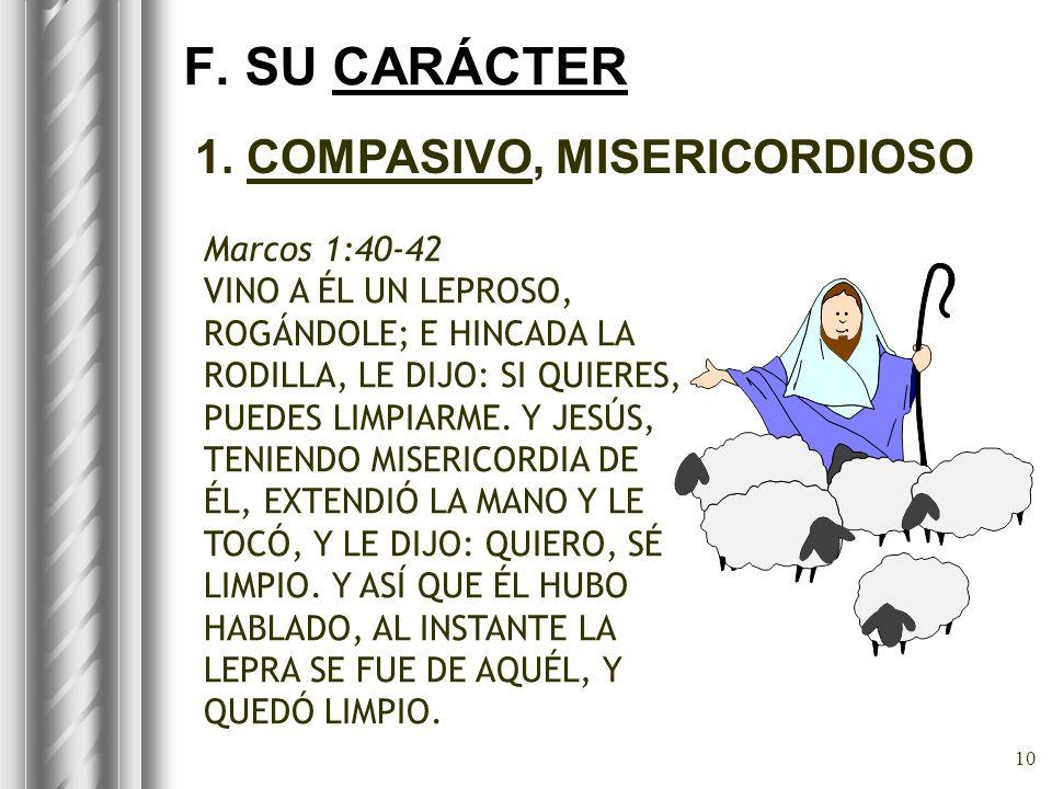 10 F. SU CARÁCTER 1. COMPASIVO, MISERICORDIOSO Marcos 1:40-42 VINO A ÉL UN LEPROSO, ROGÁNDOLE; E HINCADA LA RODILLA, LE DIJO: SI QUIERES, PUEDES LIMPI