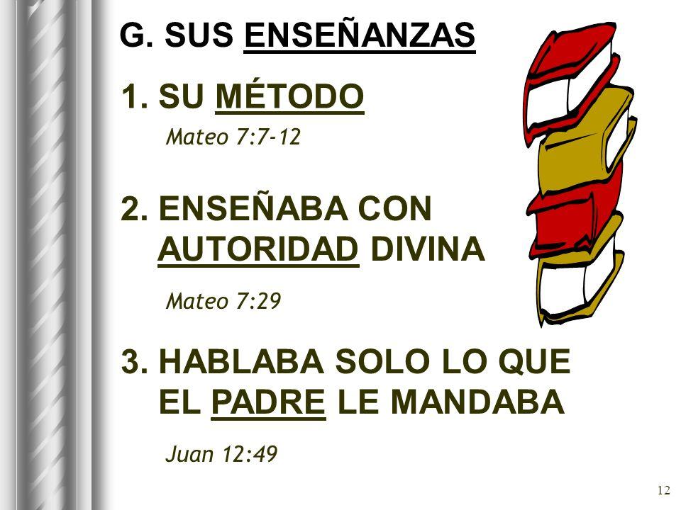 12 1. SU MÉTODO Mateo 7:7-12 G. SUS ENSEÑANZAS 2. ENSEÑABA CON AUTORIDAD DIVINA Mateo 7:29 3. HABLABA SOLO LO QUE EL PADRE LE MANDABA Juan 12:49