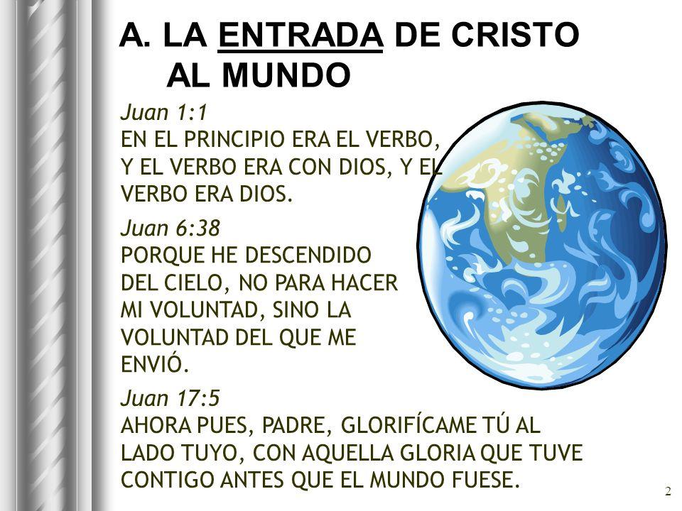2 A. LA ENTRADA DE CRISTO AL MUNDO Juan 1:1 EN EL PRINCIPIO ERA EL VERBO, Y EL VERBO ERA CON DIOS, Y EL VERBO ERA DIOS. Juan 6:38 PORQUE HE DESCENDIDO