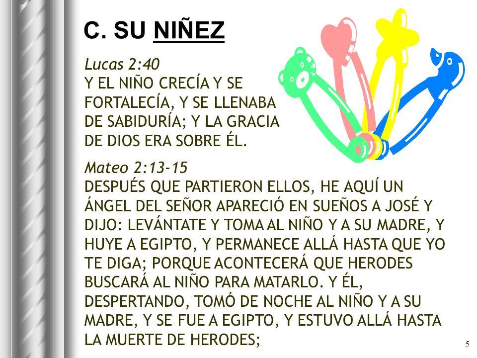 5 C. SU NIÑEZ Lucas 2:40 Y EL NIÑO CRECÍA Y SE FORTALECÍA, Y SE LLENABA DE SABIDURÍA; Y LA GRACIA DE DIOS ERA SOBRE ÉL. Mateo 2:13-15 DESPUÉS QUE PART