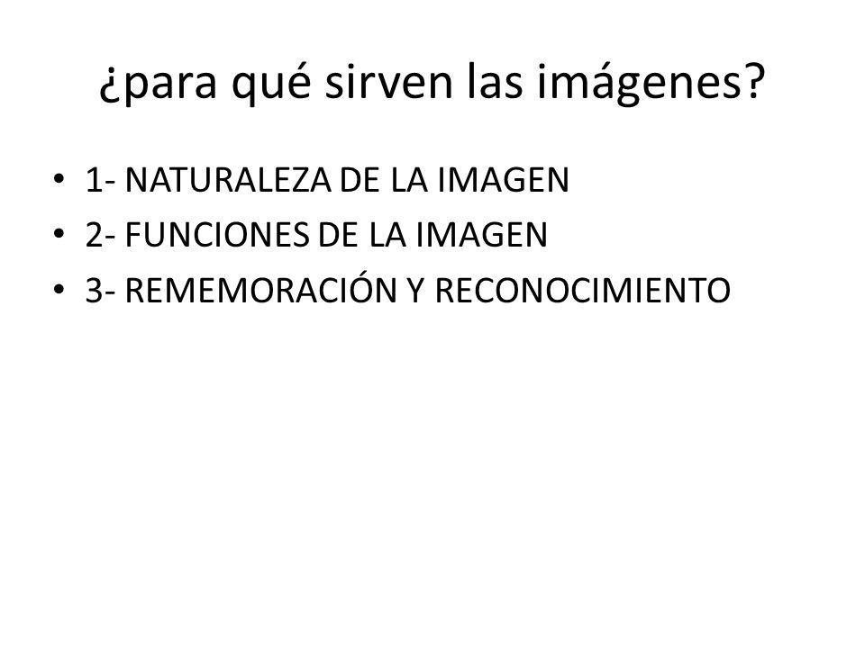¿para qué sirven las imágenes? 1- NATURALEZA DE LA IMAGEN 2- FUNCIONES DE LA IMAGEN 3- REMEMORACIÓN Y RECONOCIMIENTO