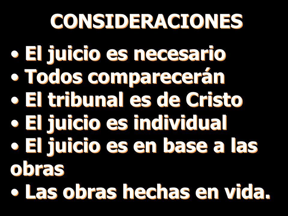 CONSIDERACIONES El juicio es necesario Todos comparecerán El tribunal es de Cristo El juicio es individual El juicio es en base a las obras Las obras