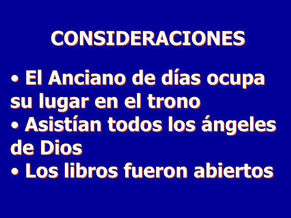CONSIDERACIONES El Anciano de días ocupa su lugar en el trono Asistían todos los ángeles de Dios Los libros fueron abiertos CONSIDERACIONES El Anciano