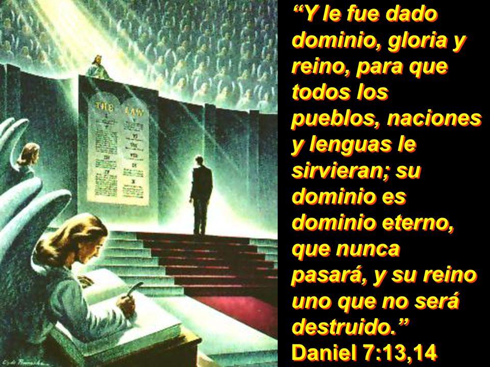 Y le fue dado dominio, gloria y reino, para que todos los pueblos, naciones y lenguas le sirvieran; su dominio es dominio eterno, que nunca pasará, y