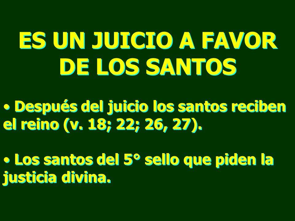 ES UN JUICIO A FAVOR DE LOS SANTOS Después del juicio los santos reciben el reino (v. 18; 22; 26, 27). Los santos del 5° sello que piden la justicia d