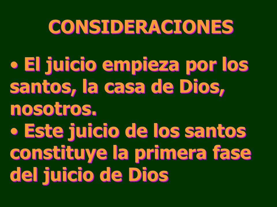 CONSIDERACIONES El juicio empieza por los santos, la casa de Dios, nosotros. Este juicio de los santos constituye la primera fase del juicio de Dios C
