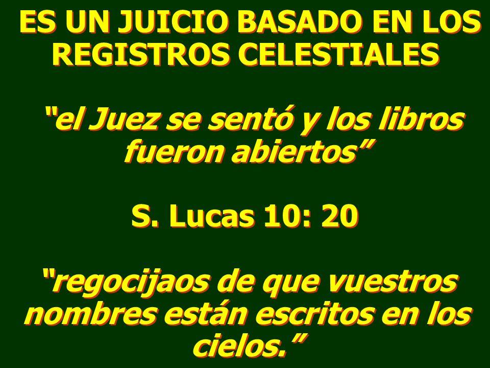 ES UN JUICIO BASADO EN LOS REGISTROS CELESTIALES el Juez se sentó y los libros fueron abiertos S. Lucas 10: 20 regocijaos de que vuestros nombres está