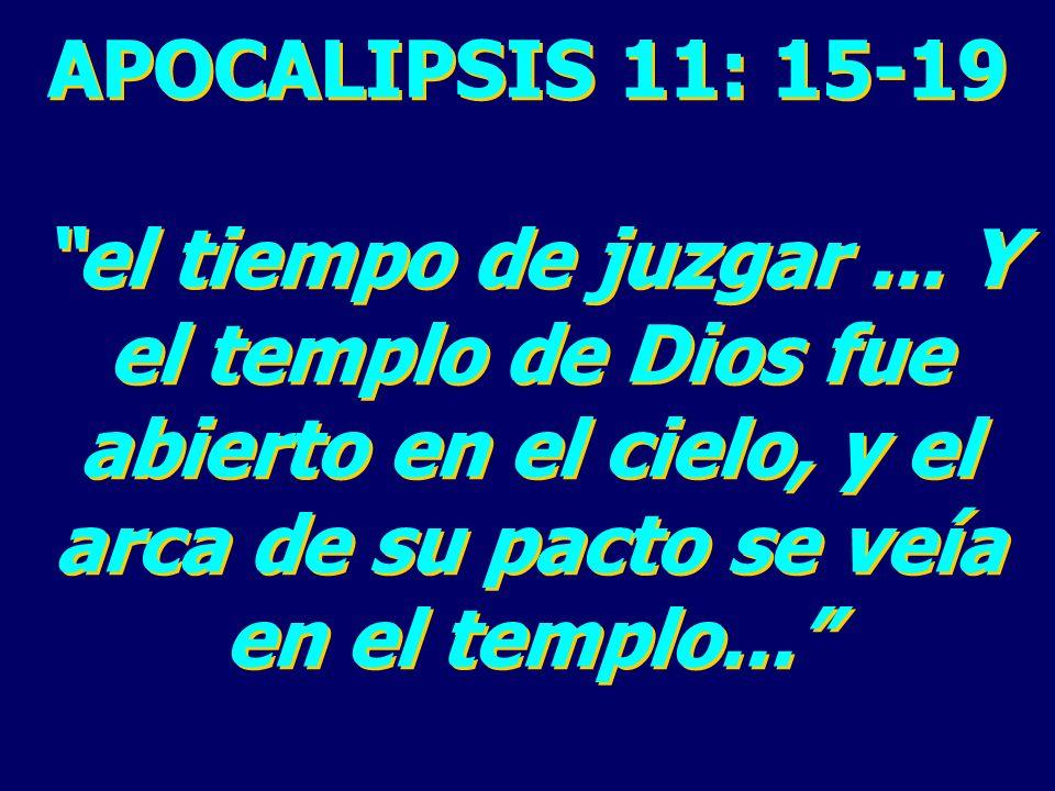 APOCALIPSIS 11: 15-19 el tiempo de juzgar... Y el templo de Dios fue abierto en el cielo, y el arca de su pacto se veía en el templo... APOCALIPSIS 11