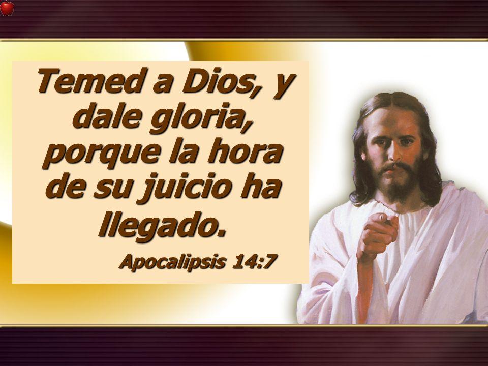 Temed a Dios, y dale gloria, porque la hora de su juicio ha llegado. Apocalipsis 14:7 Apocalipsis 14:7