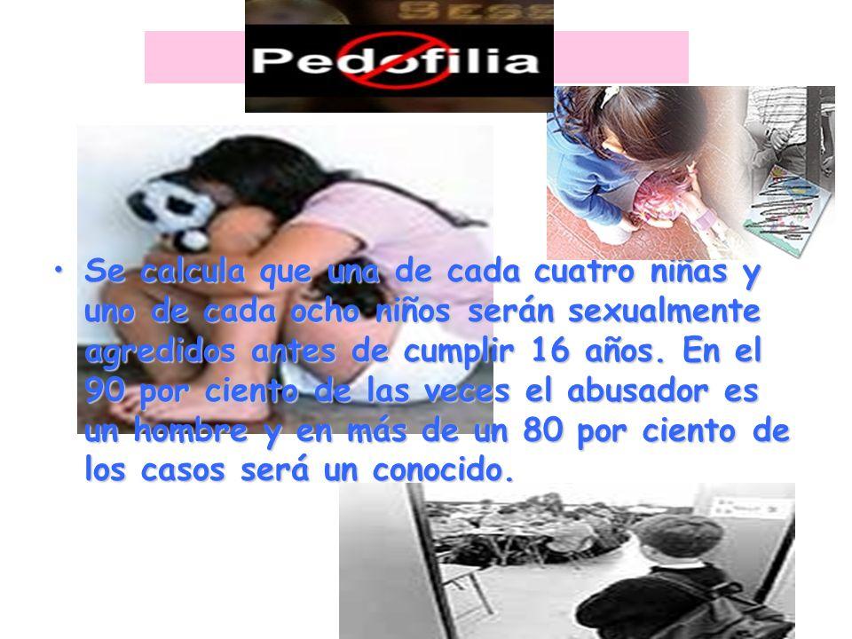 PEDOFILIA Se calcula que una de cada cuatro niñas y uno de cada ocho niños serán sexualmente agredidos antes de cumplir 16 años. En el 90 por ciento d