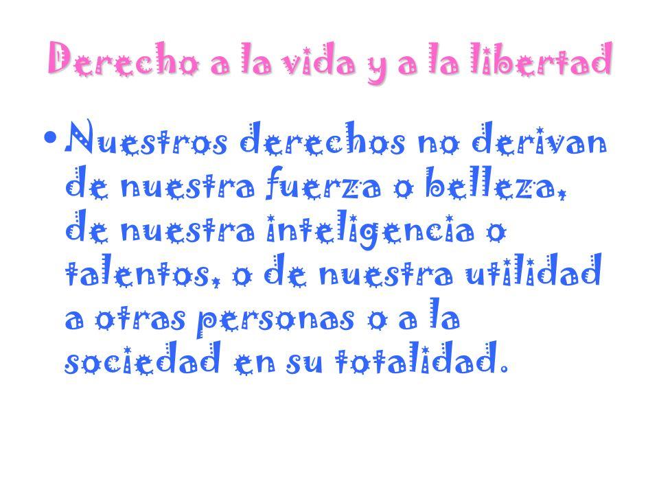 Derecho a la vida y a la libertad Nuestros derechos no derivan de nuestra fuerza o belleza, de nuestra inteligencia o talentos, o de nuestra utilidad