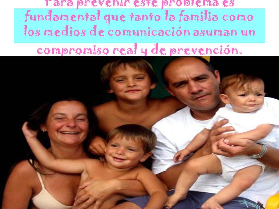 Para prevenir este problema es fundamental que tanto la familia como los medios de comunicación asuman un compromiso real y de prevención.