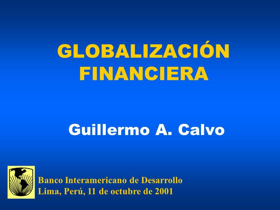 GLOBALIZACIÓN FINANCIERA Guillermo A. Calvo Banco Interamericano de Desarrollo Lima, Perú, 11 de octubre de 2001