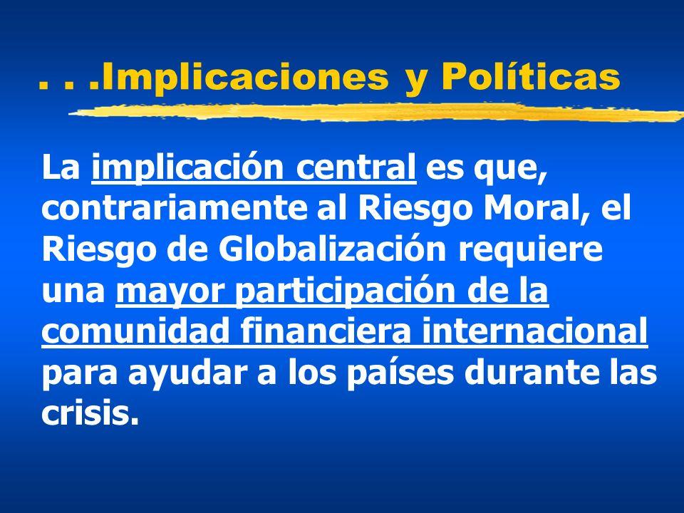 ...Implicaciones y Políticas La implicación central es que, contrariamente al Riesgo Moral, el Riesgo de Globalización requiere una mayor participació