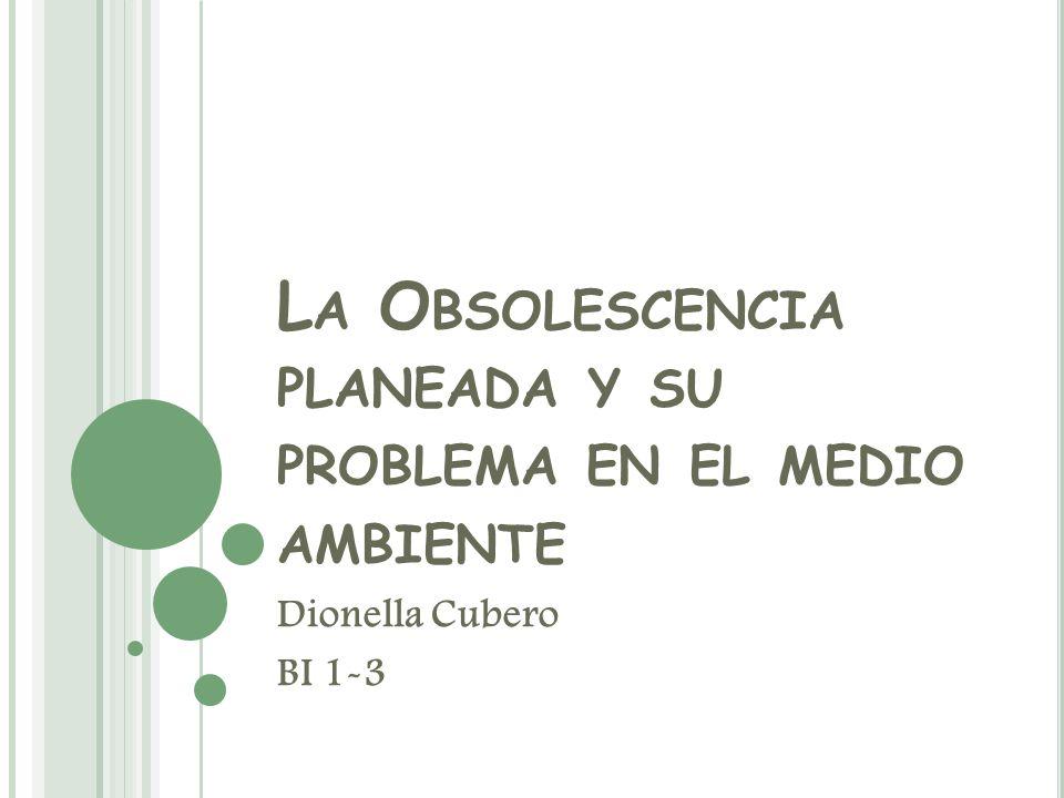 L A O BSOLESCENCIA PLANEADA Y SU PROBLEMA EN EL MEDIO AMBIENTE Dionella Cubero BI 1-3