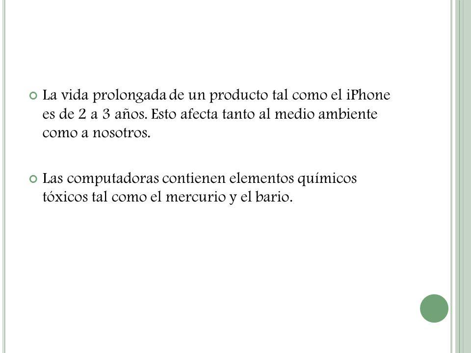La vida prolongada de un producto tal como el iPhone es de 2 a 3 años. Esto afecta tanto al medio ambiente como a nosotros. Las computadoras contienen