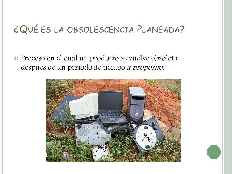 ¿Q UÉ ES LA OBSOLESCENCIA P LANEADA ? Proceso en el cual un producto se vuelve obsoleto después de un periodo de tiempo a propósito.