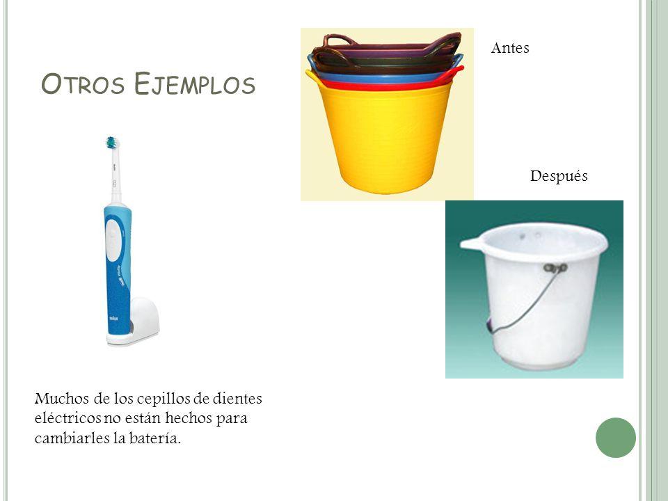 O TROS E JEMPLOS Muchos de los cepillos de dientes eléctricos no están hechos para cambiarles la batería. Antes Después