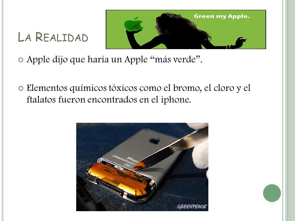 L A R EALIDAD Apple dijo que haría un Apple más verde. Elementos químicos tóxicos como el bromo, el cloro y el ftalatos fueron encontrados en el iphon