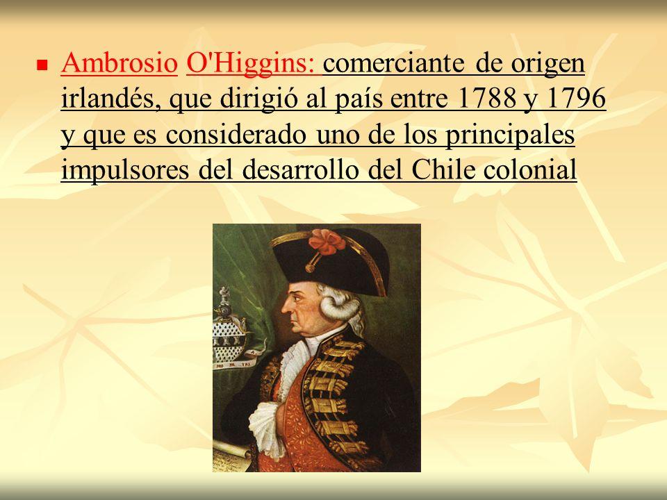 Ambrosio O'Higgins: comerciante de origen irlandés, que dirigió al país entre 1788 y 1796 y que es considerado uno de los principales impulsores del d