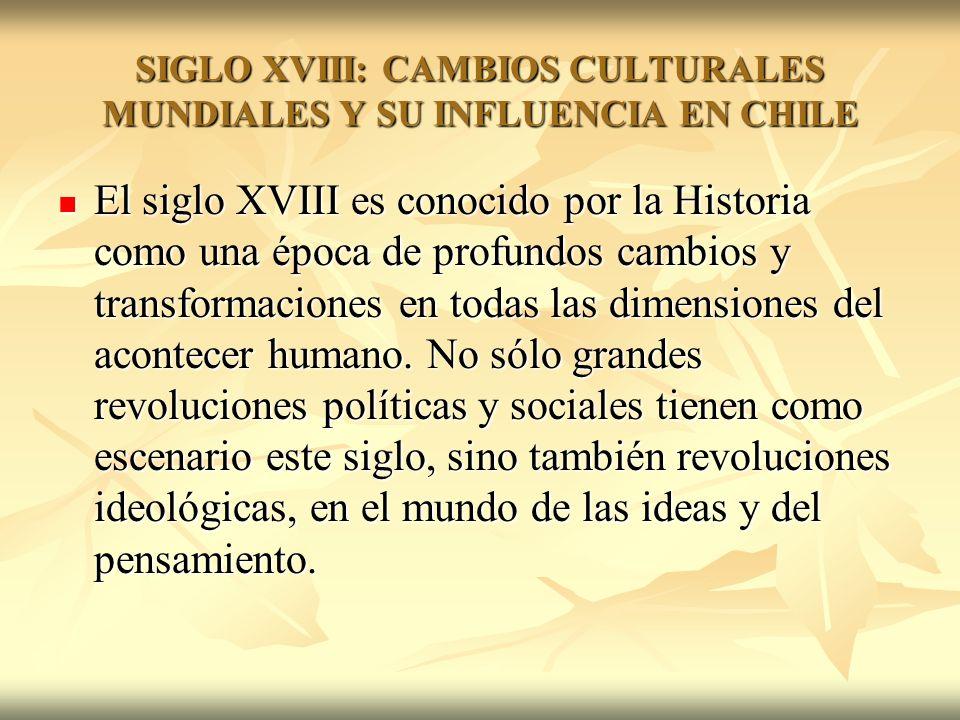 SIGLO XVIII: CAMBIOS CULTURALES MUNDIALES Y SU INFLUENCIA EN CHILE El siglo XVIII es conocido por la Historia como una época de profundos cambios y tr