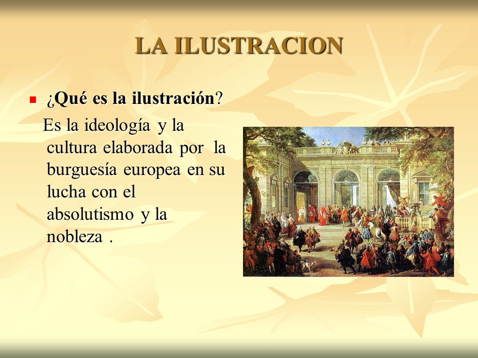 LA ILUSTRACION ¿Qué es la ilustración? ¿Qué es la ilustración? Es la ideología y la cultura elaborada por la burguesía europea en su lucha con el abso