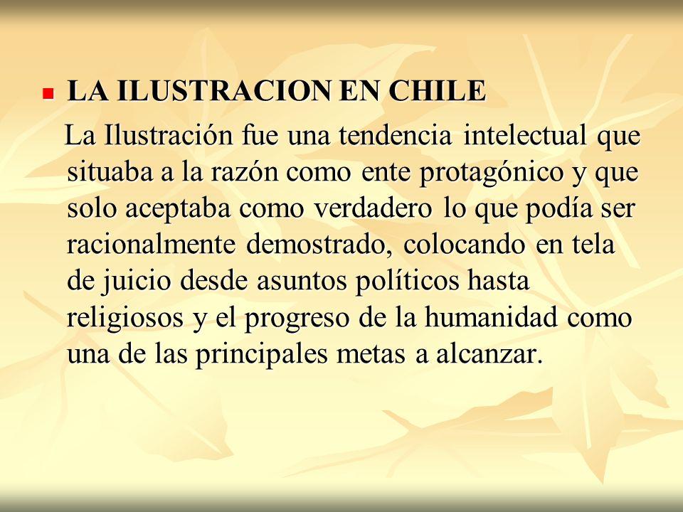 LA ILUSTRACION EN CHILE LA ILUSTRACION EN CHILE La Ilustración fue una tendencia intelectual que situaba a la razón como ente protagónico y que solo a