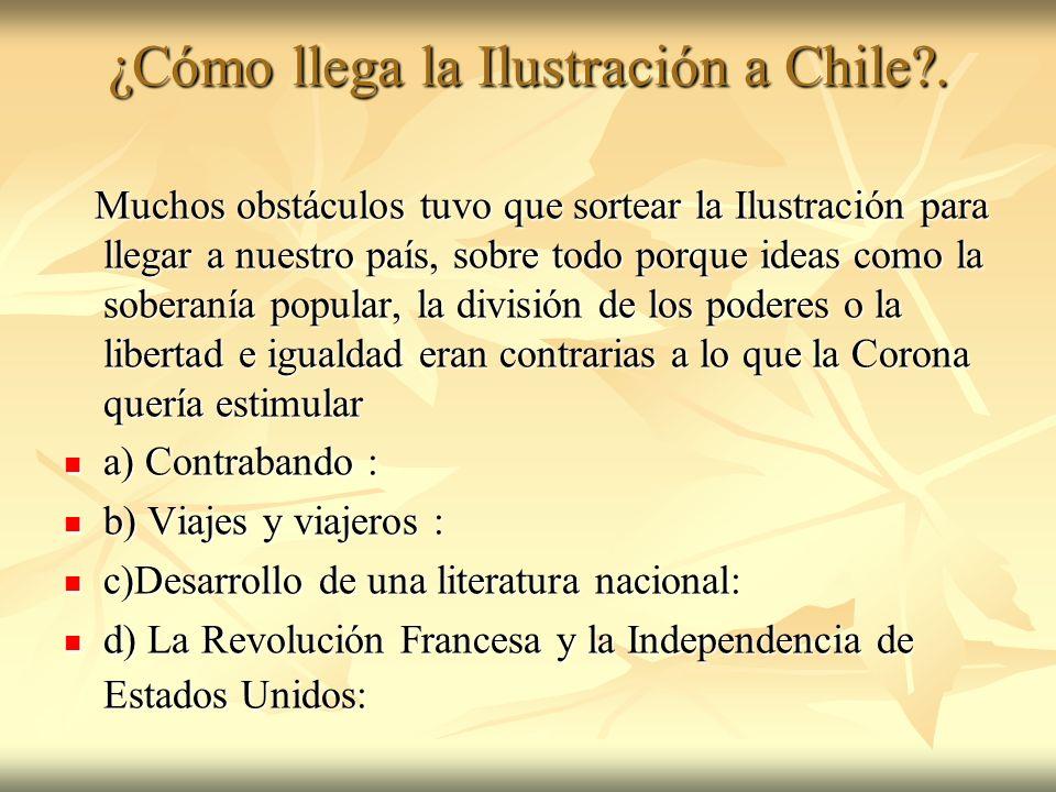 ¿Cómo llega la Ilustración a Chile?. Muchos obstáculos tuvo que sortear la Ilustración para llegar a nuestro país, sobre todo porque ideas como la sob