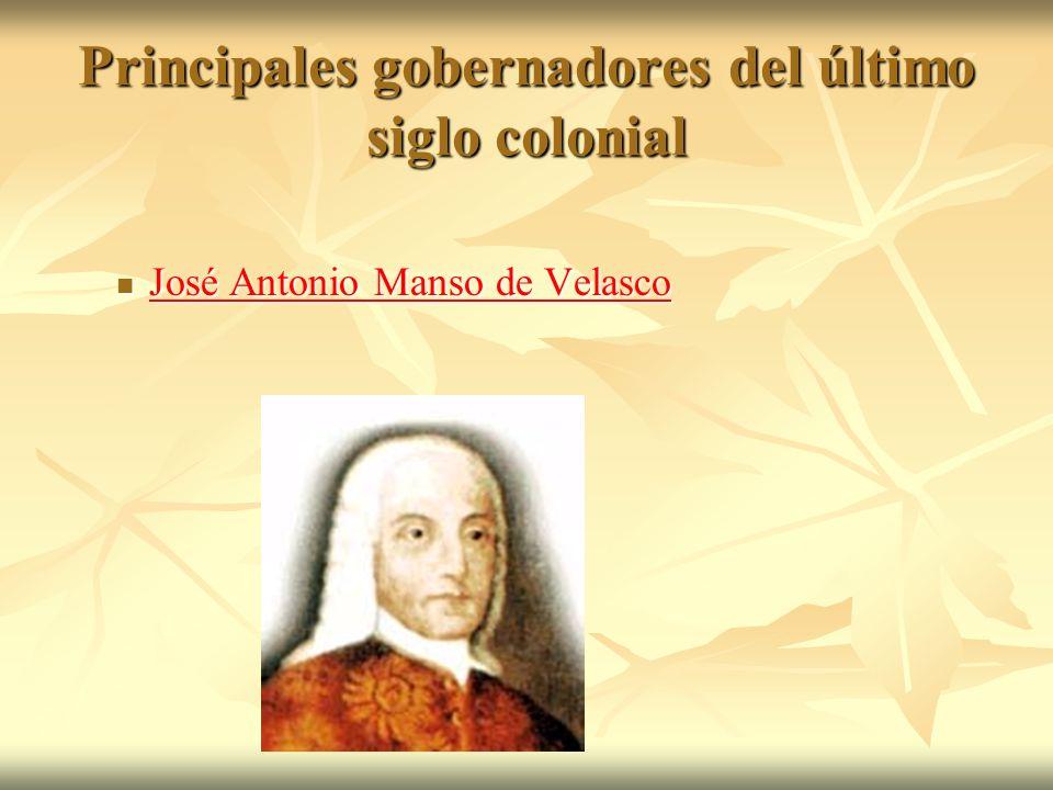 Principales gobernadores del último siglo colonial José Antonio Manso de Velasco José Antonio Manso de Velasco José Antonio Manso de Velasco José Anto