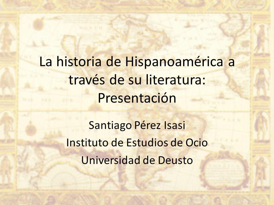 La historia de Hispanoamérica a través de su literatura: Presentación Santiago Pérez Isasi Instituto de Estudios de Ocio Universidad de Deusto