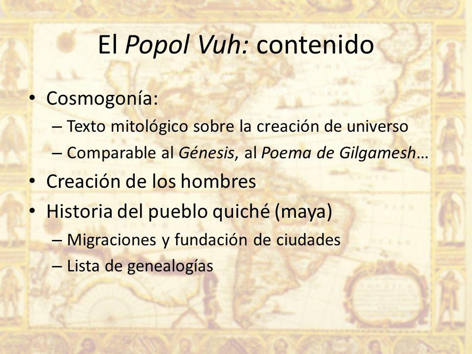 El Popol Vuh: contenido Cosmogonía: – Texto mitológico sobre la creación de universo – Comparable al Génesis, al Poema de Gilgamesh… Creación de los h