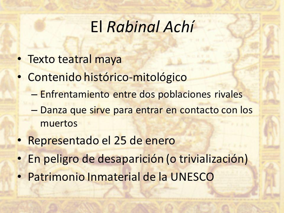 El Rabinal Achí Texto teatral maya Contenido histórico-mitológico – Enfrentamiento entre dos poblaciones rivales – Danza que sirve para entrar en cont