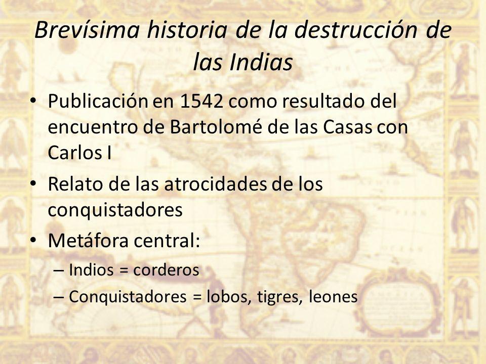 Brevísima historia de la destrucción de las Indias Publicación en 1542 como resultado del encuentro de Bartolomé de las Casas con Carlos I Relato de l