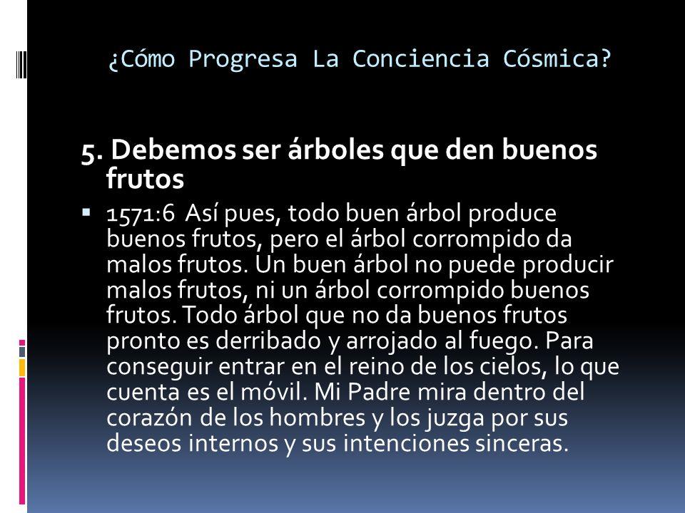 ¿Cómo Progresa La Conciencia Cósmica? 5. Debemos ser árboles que den buenos frutos 1571:6 Así pues, todo buen árbol produce buenos frutos, pero el árb