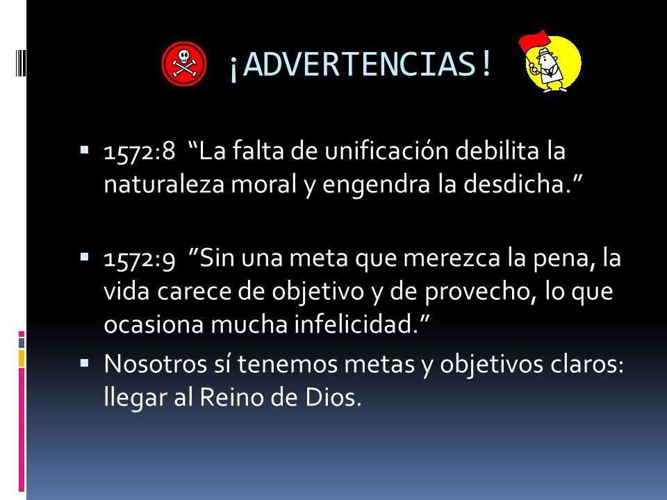 ¡ADVERTENCIAS! 1572:8 La falta de unificación debilita la naturaleza moral y engendra la desdicha. 1572:9 Sin una meta que merezca la pena, la vida ca
