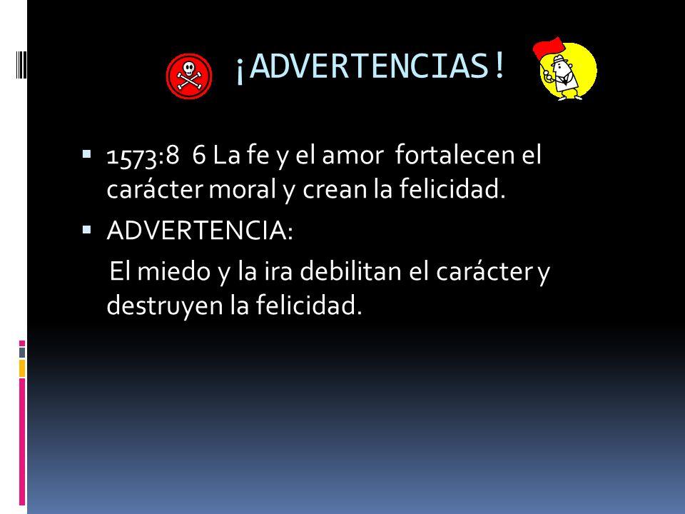 ¡ADVERTENCIAS! 1573:8 6 La fe y el amor fortalecen el carácter moral y crean la felicidad. ADVERTENCIA: El miedo y la ira debilitan el carácter y dest