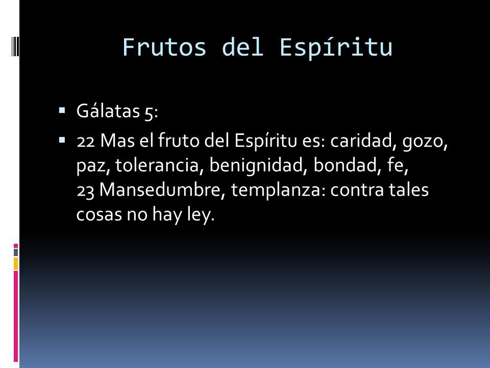 Frutos del Espíritu Gálatas 5: 22 Mas el fruto del Espíritu es: caridad, gozo, paz, tolerancia, benignidad, bondad, fe, 23 Mansedumbre, templanza: con