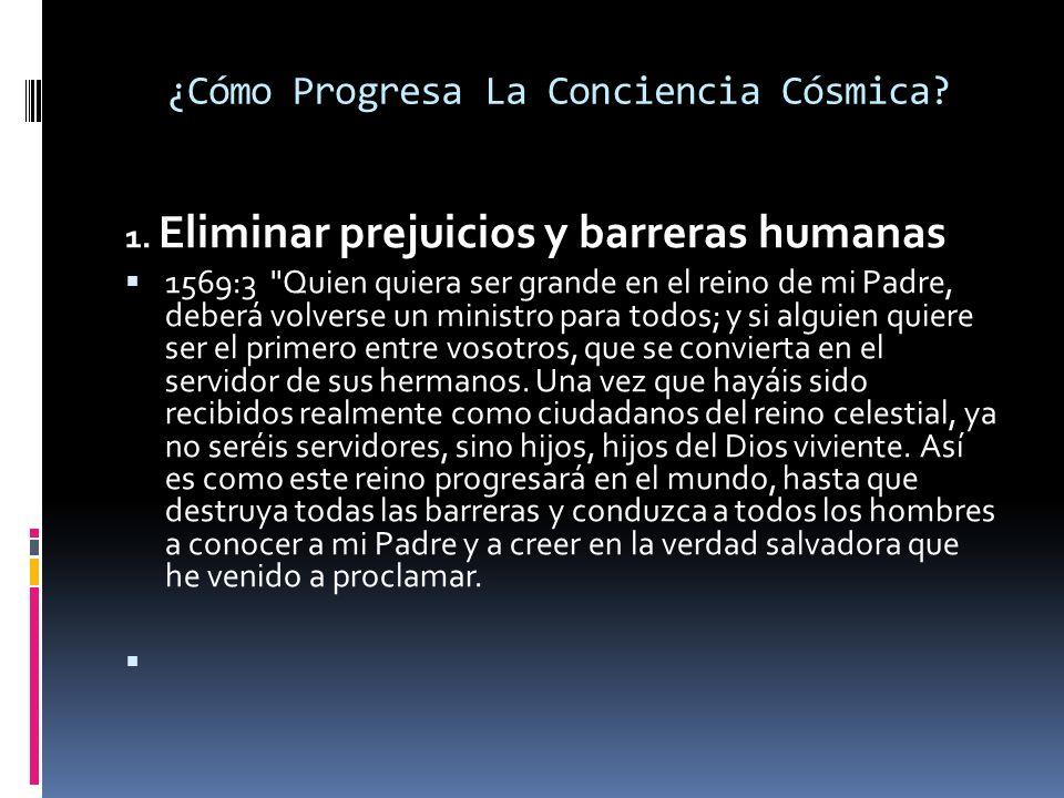 ¿Cómo Progresa La Conciencia Cósmica? 1. Eliminar prejuicios y barreras humanas 1569:3