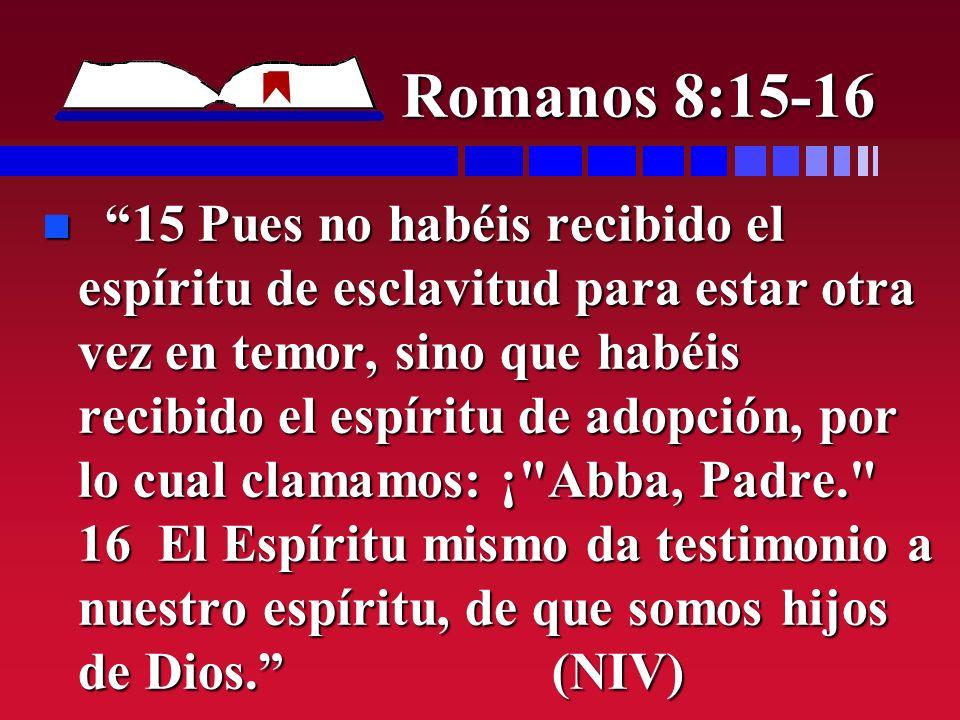 Romanos 8:15-16 n 15 Pues no habéis recibido el espíritu de esclavitud para estar otra vez en temor, sino que habéis recibido el espíritu de adopción,