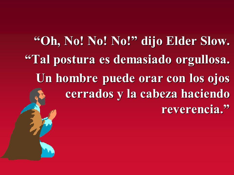 Oh, No! No! No! dijo Elder Slow. Oh, No! No! No! dijo Elder Slow. Tal postura es demasiado orgullosa. Tal postura es demasiado orgullosa. Un hombre pu