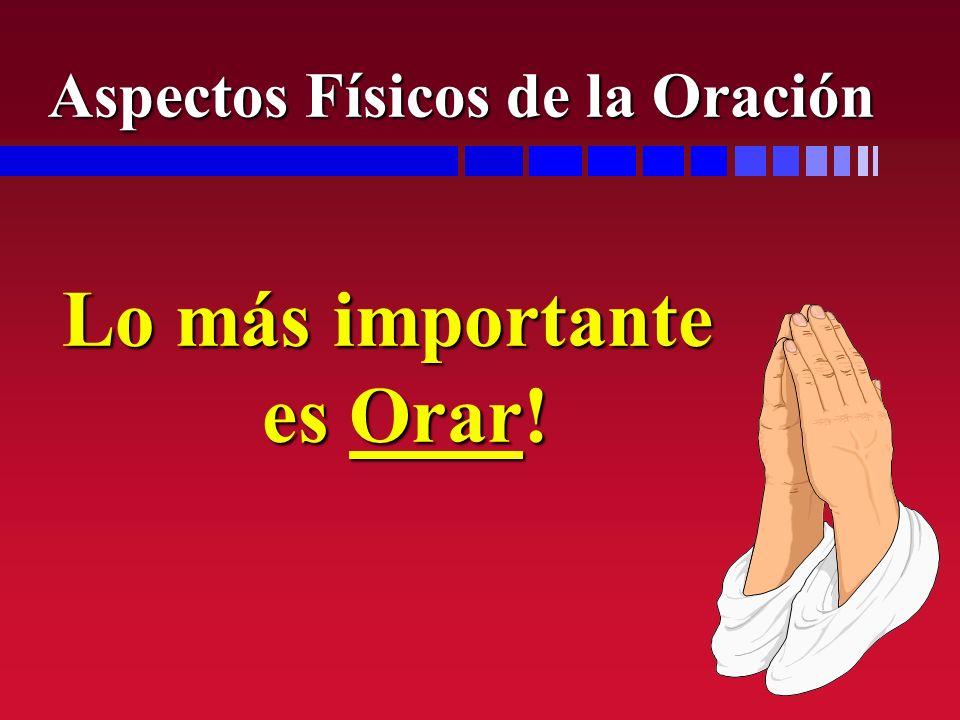 Lo más importante es Orar! Aspectos Físicos de la Oración