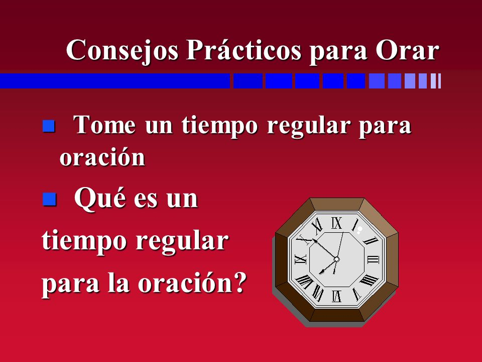 Consejos Prácticos para Orar n Tome un tiempo regular para oración n Qué es un tiempo regular para la oración?