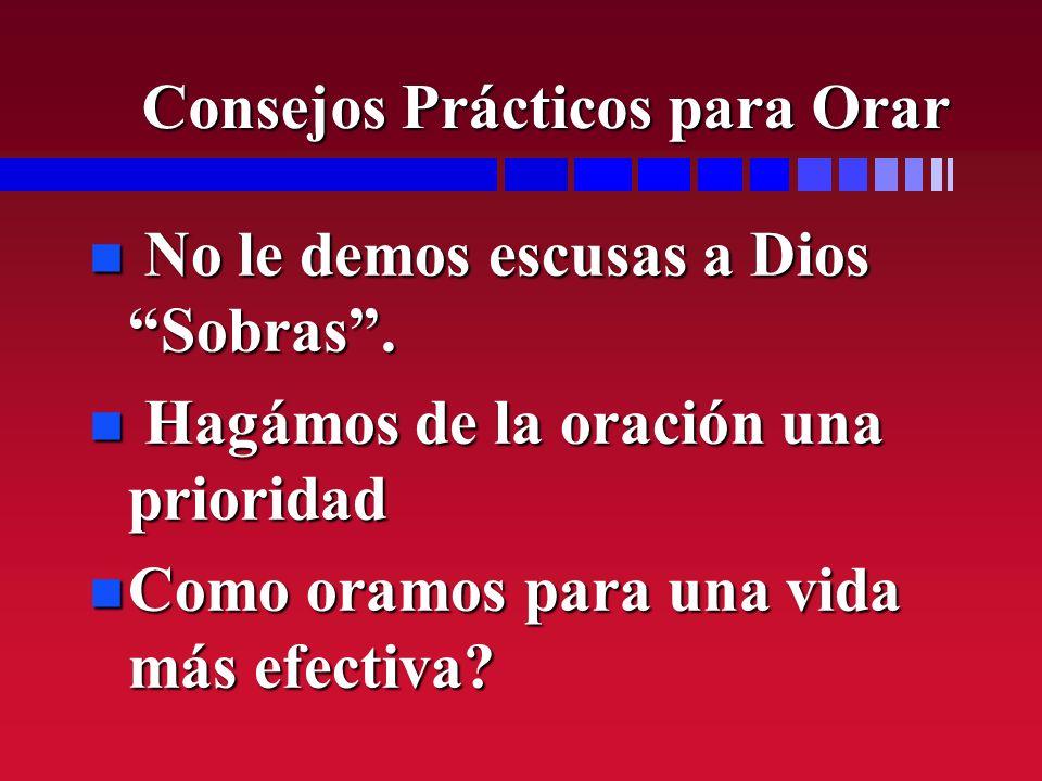 n No le demos escusas a Dios Sobras. n Hagámos de la oración una prioridad n Como oramos para una vida más efectiva? Consejos Prácticos para Orar