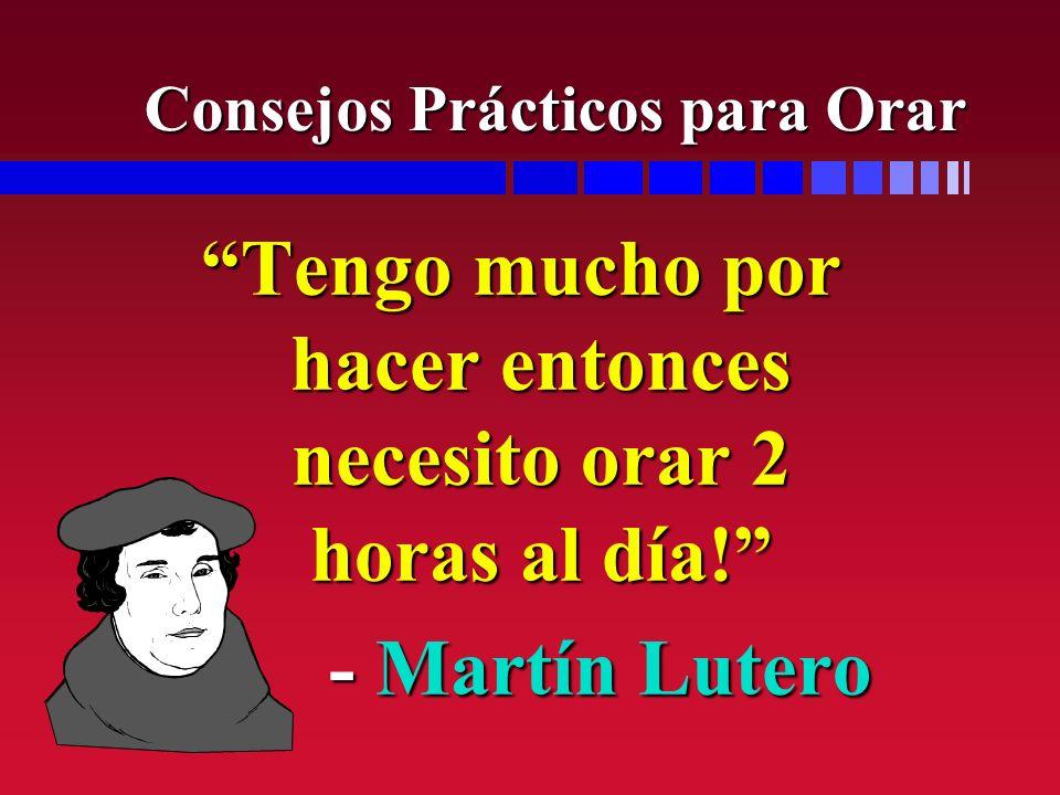 Tengo mucho por hacer entonces necesito orar 2 horas al día! - Martín Lutero - Martín Lutero Consejos Prácticos para Orar
