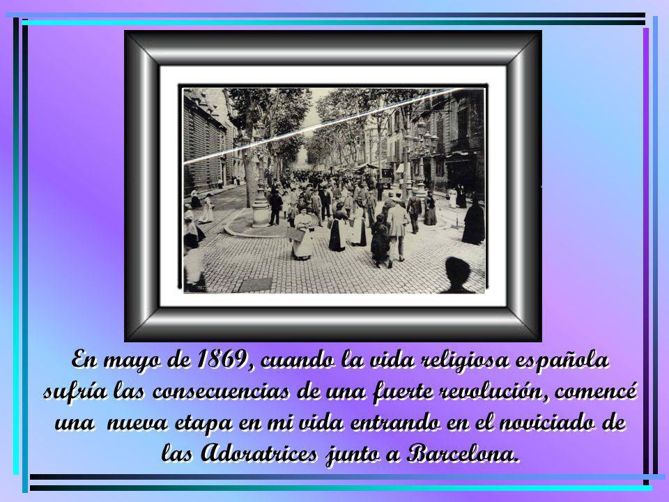 En mayo de 1869, cuando la vida religiosa española sufría las consecuencias de una fuerte revolución, comencé una nueva etapa en mi vida entrando en e