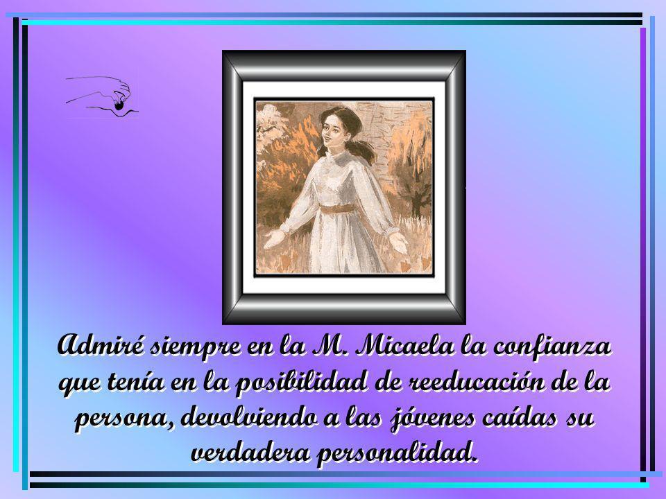 Admiré siempre en la M. Micaela la confianza que tenía en la posibilidad de reeducación de la persona, devolviendo a las jóvenes caídas su verdadera p