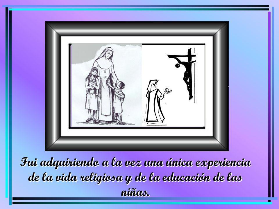 Fui adquiriendo a la vez una única experiencia de la vida religiosa y de la educación de las niñas.